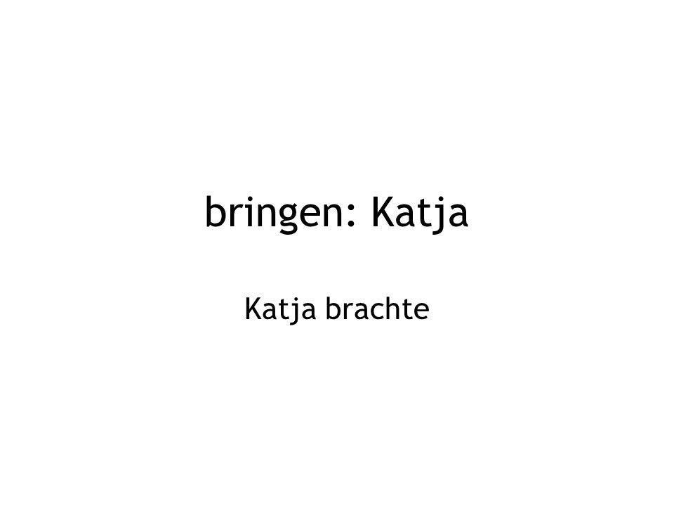 bringen: Katja Katja brachte