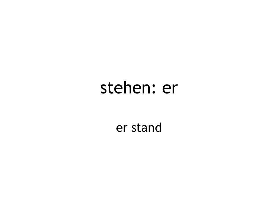 stehen: er er stand