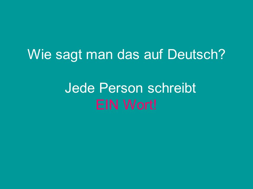 Wie sagt man das auf Deutsch? Jede Person schreibt EIN Wort!