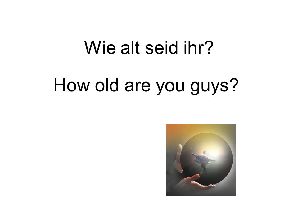 Wie alt seid ihr? How old are you guys?