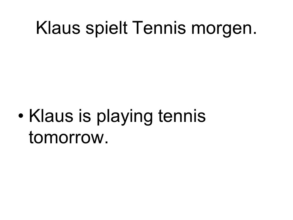 Klaus spielt Tennis morgen. Klaus is playing tennis tomorrow.