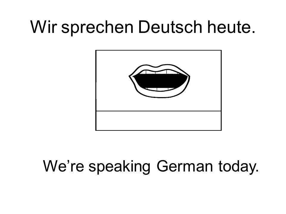 Wir sprechen Deutsch heute. Were speaking German today.