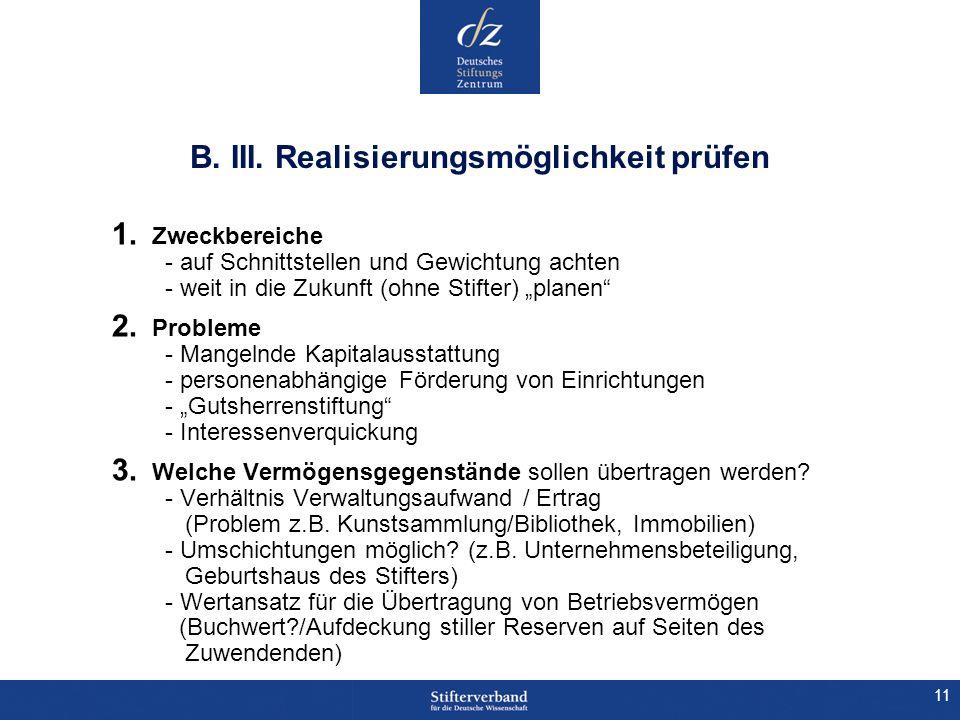 11 B. III. Realisierungsmöglichkeit prüfen 1. Zweckbereiche - auf Schnittstellen und Gewichtung achten - weit in die Zukunft (ohne Stifter) planen 2.