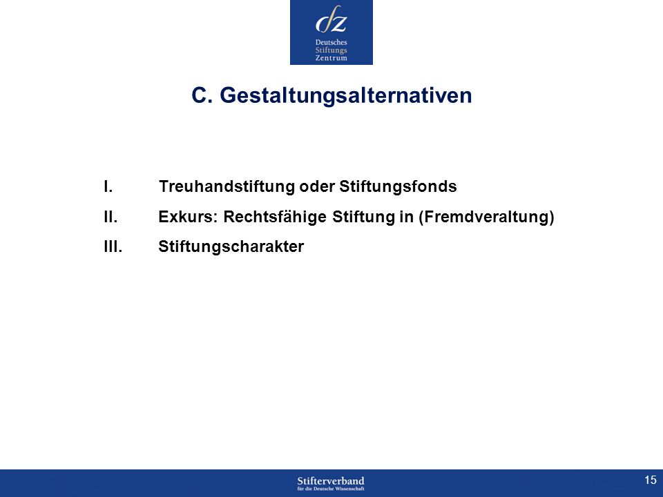 15 C. Gestaltungsalternativen I. Treuhandstiftung oder Stiftungsfonds II. Exkurs: Rechtsfähige Stiftung in (Fremdveraltung) III. Stiftungscharakter
