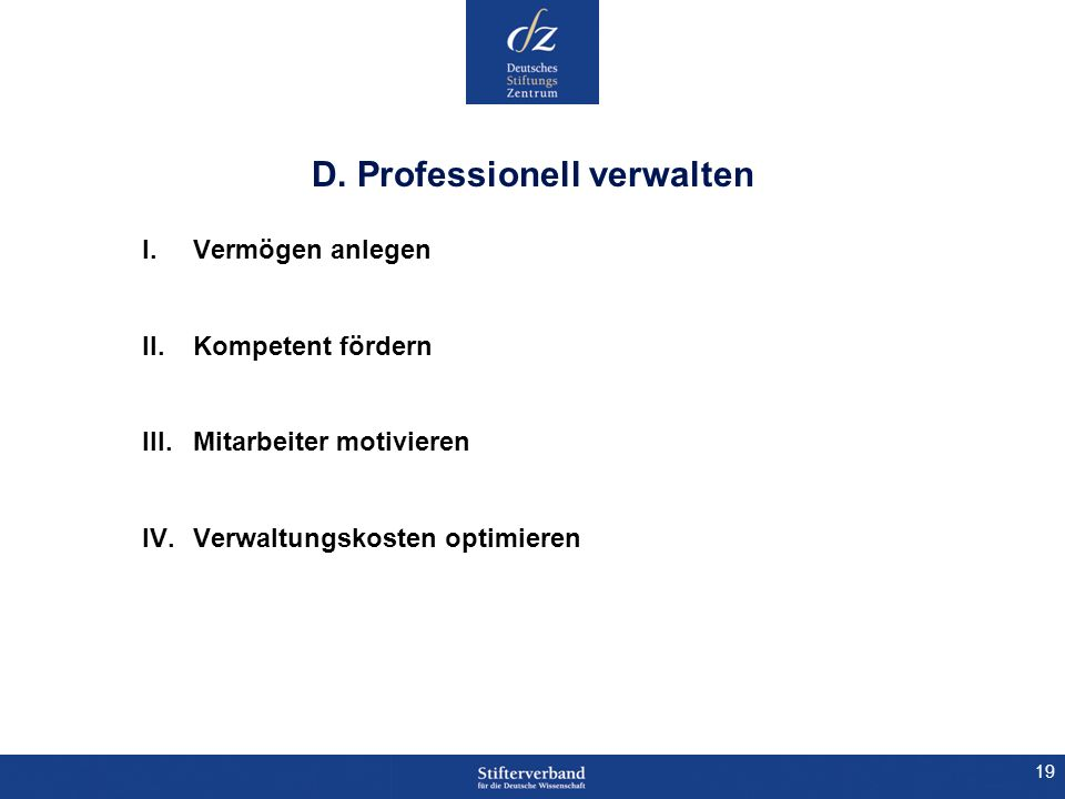 19 D. Professionell verwalten I.Vermögen anlegen II.Kompetent fördern III.Mitarbeiter motivieren IV.Verwaltungskosten optimieren