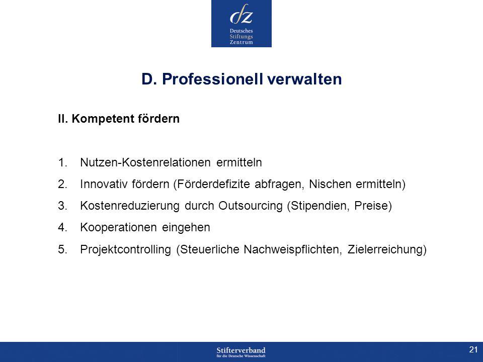 21 D. Professionell verwalten II. Kompetent fördern 1.Nutzen-Kostenrelationen ermitteln 2.Innovativ fördern (Förderdefizite abfragen, Nischen ermittel