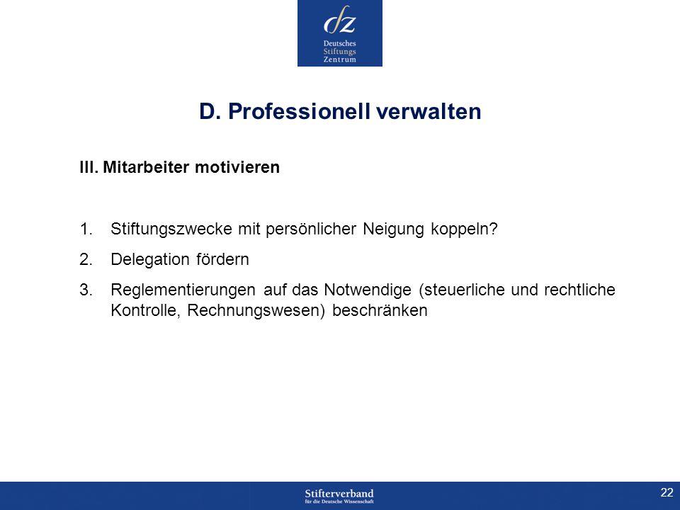 22 D. Professionell verwalten III. Mitarbeiter motivieren 1.Stiftungszwecke mit persönlicher Neigung koppeln? 2.Delegation fördern 3.Reglementierungen