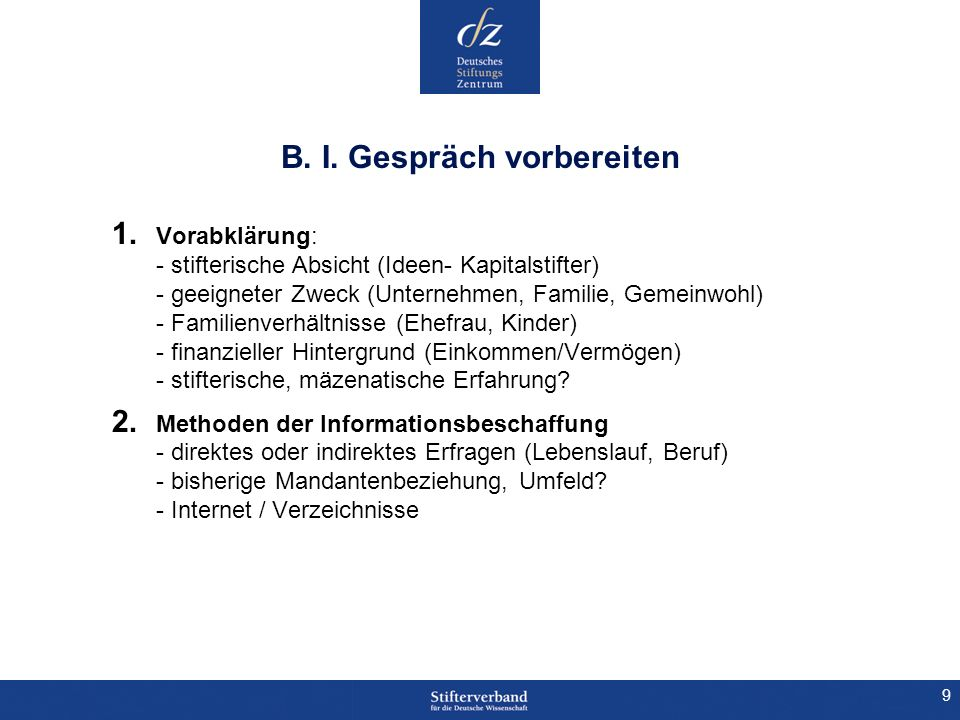9 B. I. Gespräch vorbereiten 1. Vorabklärung: - stifterische Absicht (Ideen- Kapitalstifter) - geeigneter Zweck (Unternehmen, Familie, Gemeinwohl) - F