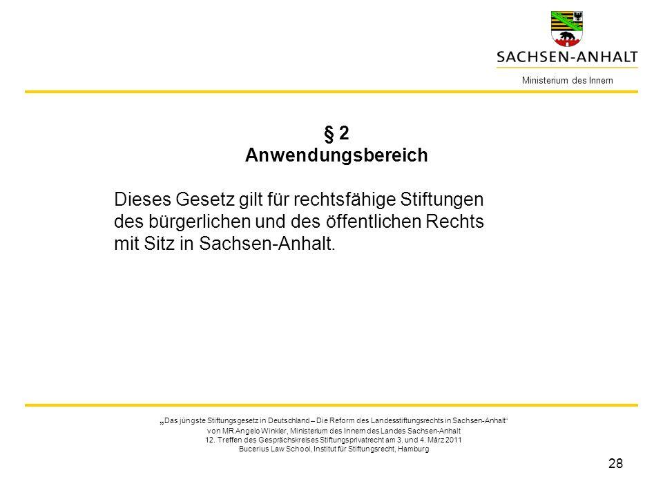 28 Ministerium des Innern § 2 Anwendungsbereich Dieses Gesetz gilt für rechtsfähige Stiftungen des bürgerlichen und des öffentlichen Rechts mit Sitz in Sachsen-Anhalt.