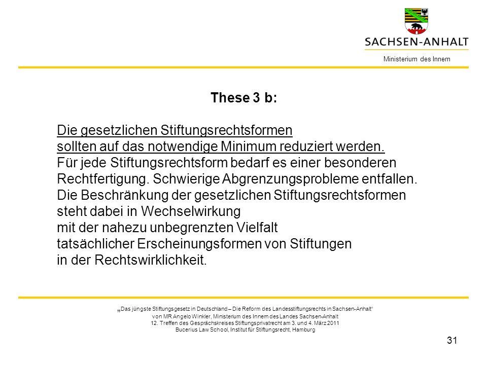 31 Ministerium des Innern These 3 b: Die gesetzlichen Stiftungsrechtsformen sollten auf das notwendige Minimum reduziert werden. Für jede Stiftungsrec