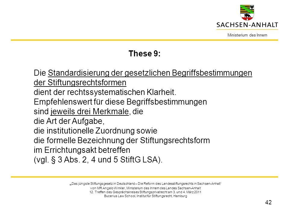 42 Ministerium des Innern These 9: Die Standardisierung der gesetzlichen Begriffsbestimmungen der Stiftungsrechtsformen dient der rechtssystematischen Klarheit.