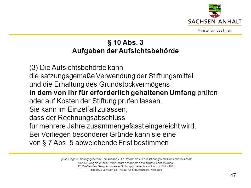 47 § 10 Abs. 3 Aufgaben der Aufsichtsbehörde (3) Die Aufsichtsbehörde kann die satzungsgemäße Verwendung der Stiftungsmittel und die Erhaltung des Gru