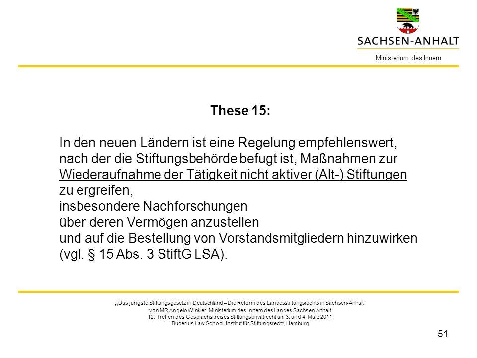 51 Ministerium des Innern These 15: In den neuen Ländern ist eine Regelung empfehlenswert, nach der die Stiftungsbehörde befugt ist, Maßnahmen zur Wie