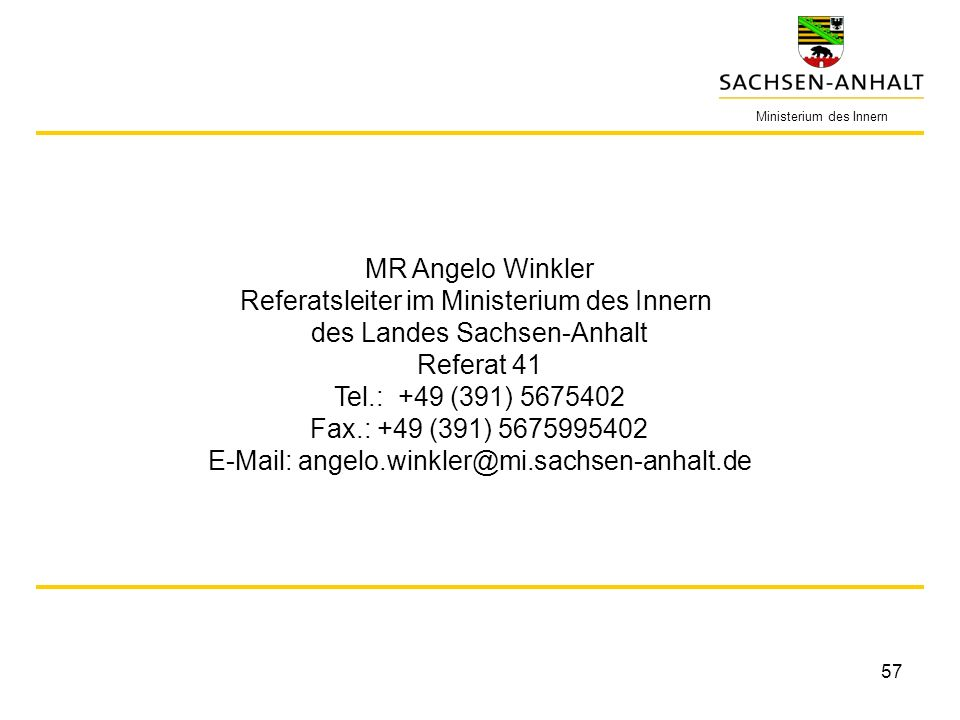 57 Ministerium des Innern MR Angelo Winkler Referatsleiter im Ministerium des Innern des Landes Sachsen-Anhalt Referat 41 Tel.: +49 (391) 5675402 Fax.: +49 (391) 5675995402 E-Mail: angelo.winkler@mi.sachsen-anhalt.de