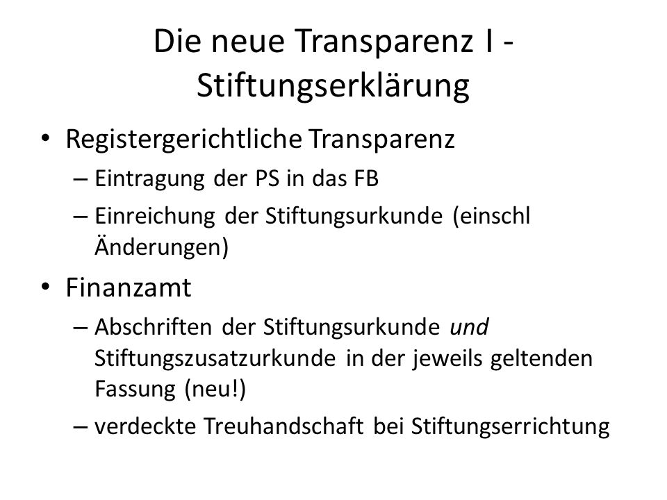 Die neue Transparenz II Begünstigte Gem § 5 letzter Satz sind vom Vorstand dem FA offenzulegen – die nicht in der Stiftungserklärung individualisierten Begünstigten, die vom Vorstand oder von der Stelle festgestellt werden verwaltungsstrafrechtliche Absicherung – Bis zu 20.000 je verschwiegenem Begünstigten Steuerrechtliche Sanktionen bei Nichtoffenlegung Inkrafttreten mit 1.4.2011 Offenlegung aller bestehenden oder nach § 5 festgestellten Begünstigten bis zum 30.6.2011