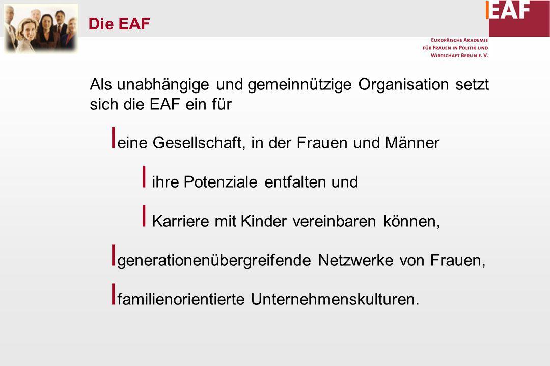 Als unabhängige und gemeinnützige Organisation setzt sich die EAF ein für l eine Gesellschaft, in der Frauen und Männer l ihre Potenziale entfalten und l Karriere mit Kinder vereinbaren können, l generationenübergreifende Netzwerke von Frauen, l familienorientierte Unternehmenskulturen.