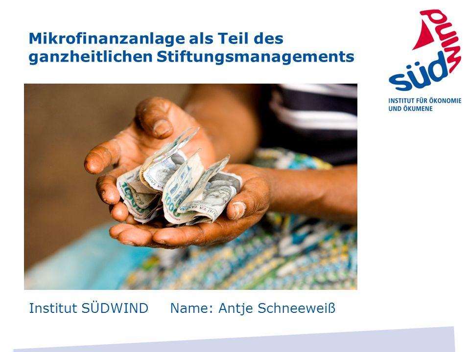 Mikrofinanzanlage als Teil des ganzheitlichen Stiftungsmanagements Institut SÜDWIND Name: Antje Schneeweiß