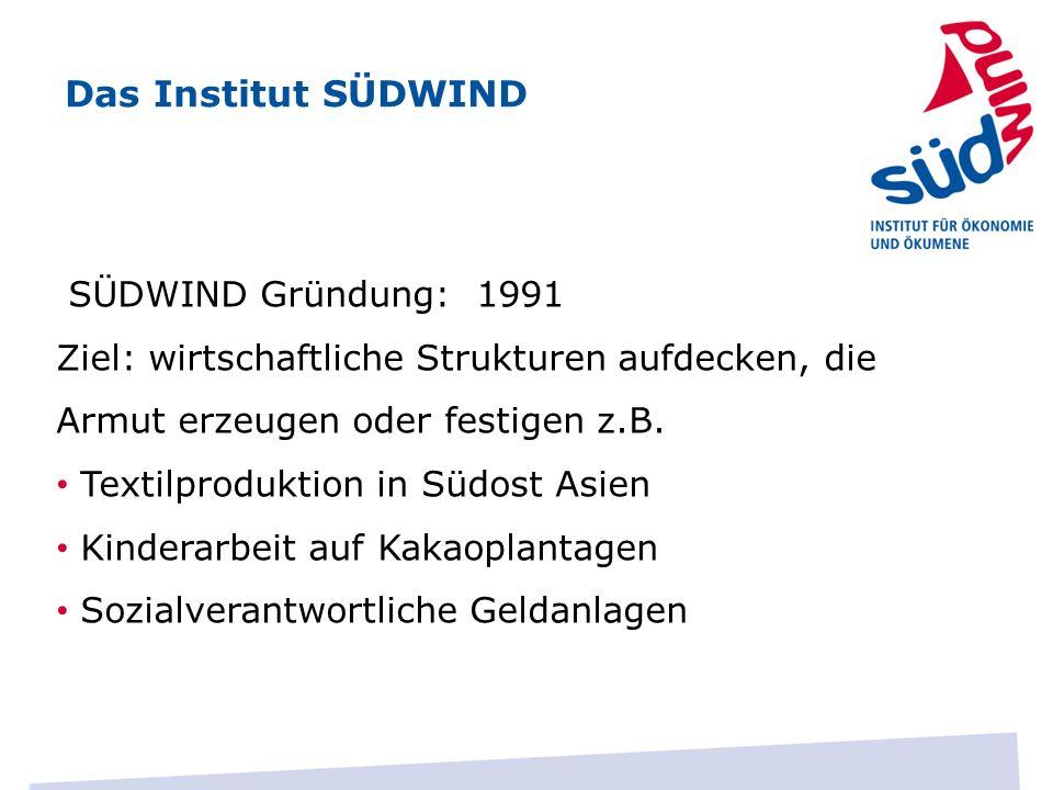Das Institut SÜDWIND SÜDWIND Gründung: 1991 Ziel: wirtschaftliche Strukturen aufdecken, die Armut erzeugen oder festigen z.B.
