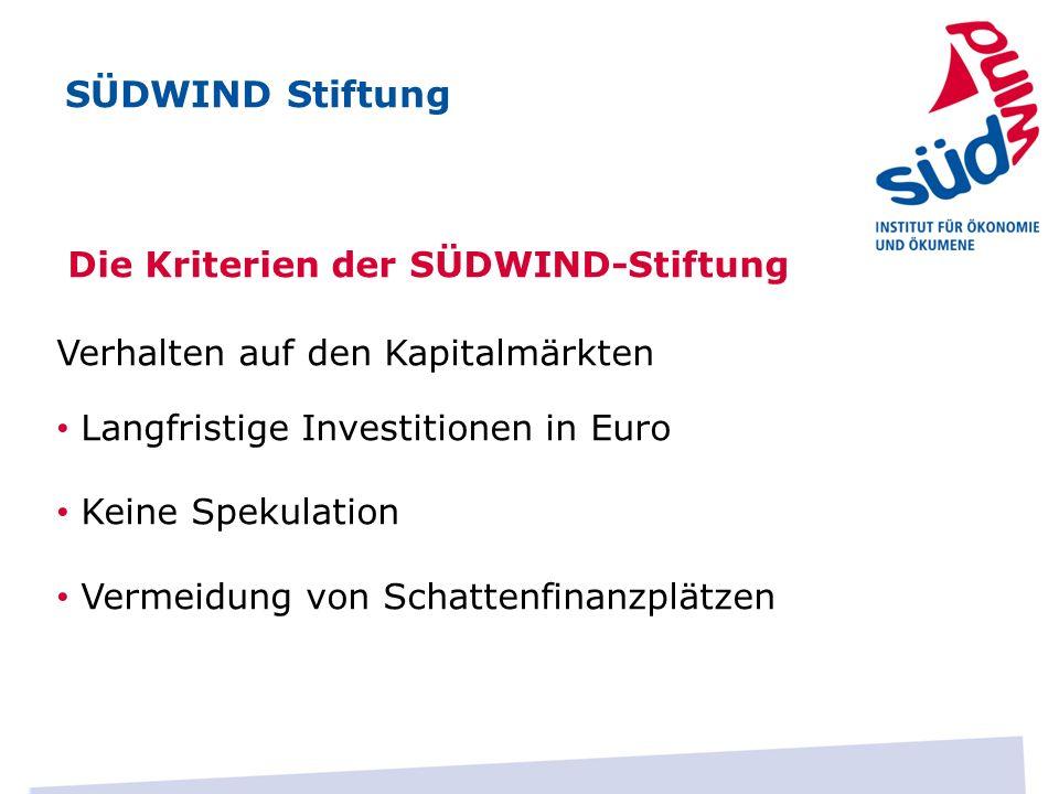 Die Kriterien der SÜDWIND-Stiftung Verhalten auf den Kapitalmärkten Langfristige Investitionen in Euro Keine Spekulation Vermeidung von Schattenfinanzplätzen SÜDWIND Stiftung