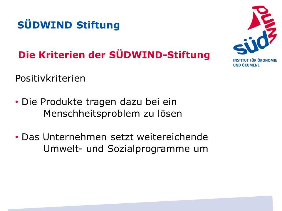 Die Kriterien der SÜDWIND-Stiftung Positivkriterien Die Produkte tragen dazu bei ein Menschheitsproblem zu lösen Das Unternehmen setzt weitereichende Umwelt- und Sozialprogramme um SÜDWIND Stiftung
