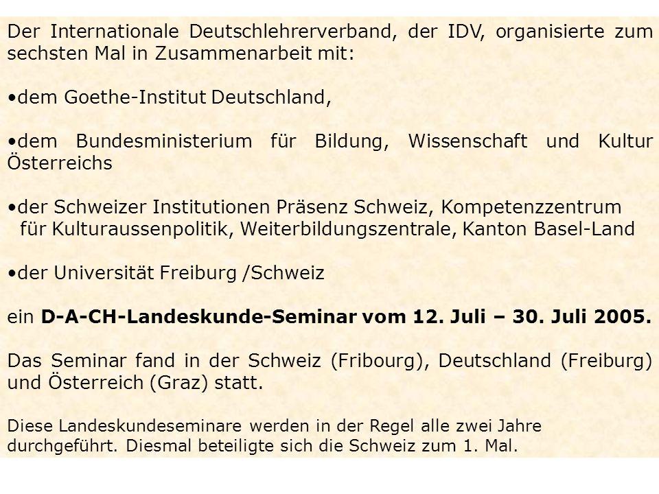 Der Internationale Deutschlehrerverband, der IDV, organisierte zum sechsten Mal in Zusammenarbeit mit: dem Goethe-Institut Deutschland, dem Bundesministerium für Bildung, Wissenschaft und Kultur Österreichs der Schweizer Institutionen Präsenz Schweiz, Kompetenzzentrum für Kulturaussenpolitik, Weiterbildungszentrale, Kanton Basel-Land der Universität Freiburg /Schweiz ein D-A-CH-Landeskunde-Seminar vom 12.