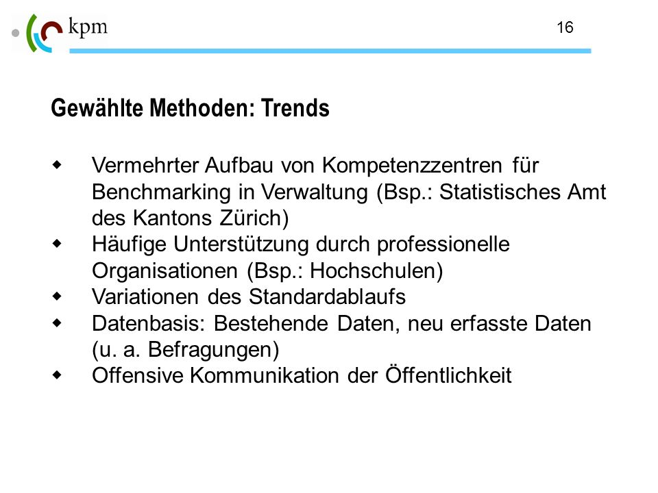 16 Gewählte Methoden: Trends Vermehrter Aufbau von Kompetenzzentren für Benchmarking in Verwaltung (Bsp.: Statistisches Amt des Kantons Zürich) Häufig