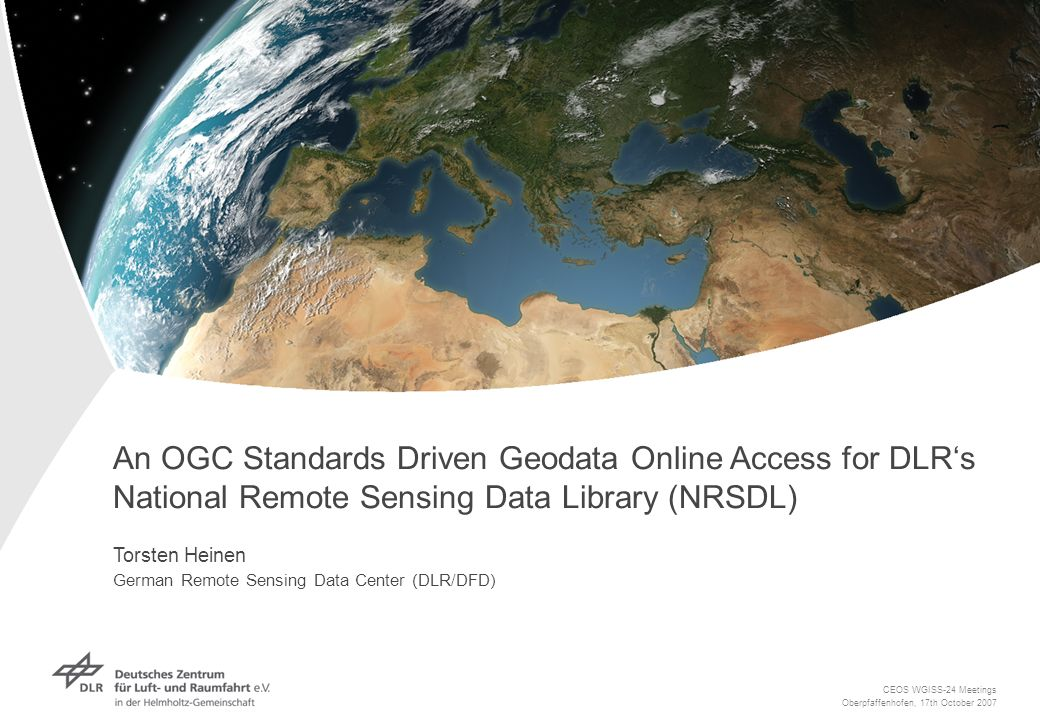An OGC Standards Driven Geodata Online Access for DLRs National Remote Sensing Data Library (NRSDL) Torsten Heinen German Remote Sensing Data Center (DLR/DFD) CEOS WGISS-24 Meetings Oberpfaffenhofen, 17th October 2007