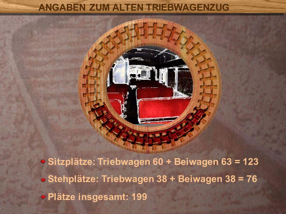 Sitzplätze: Triebwagen 60 + Beiwagen 63 = 123 Stehplätze: Triebwagen 38 + Beiwagen 38 = 76 Plätze insgesamt: 199 ANGABEN ZUM ALTEN TRIEBWAGENZUG