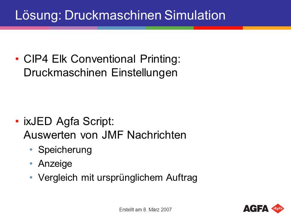 Erstellt am 8. März 2007 Lösung: Druckmaschinen Simulation CIP4 Elk Conventional Printing: Druckmaschinen Einstellungen ixJED Agfa Script: Auswerten v
