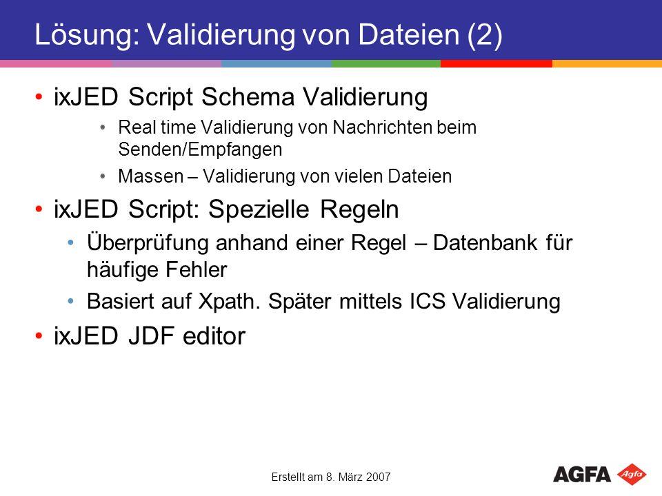 Erstellt am 8. März 2007 Lösung: Validierung von Dateien (2) ixJED Script Schema Validierung Real time Validierung von Nachrichten beim Senden/Empfang