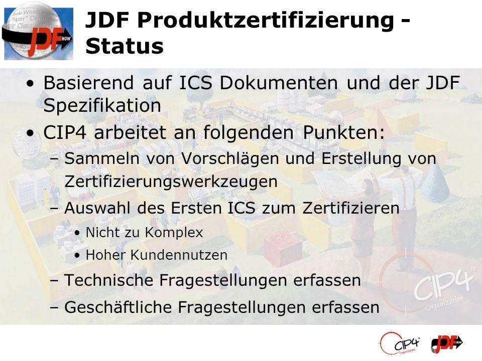 JDF Produktzertifizierung - Status Basierend auf ICS Dokumenten und der JDF Spezifikation CIP4 arbeitet an folgenden Punkten: –Sammeln von Vorschlägen und Erstellung von Zertifizierungswerkzeugen –Auswahl des Ersten ICS zum Zertifizieren Nicht zu Komplex Hoher Kundennutzen –Technische Fragestellungen erfassen –Geschäftliche Fragestellungen erfassen
