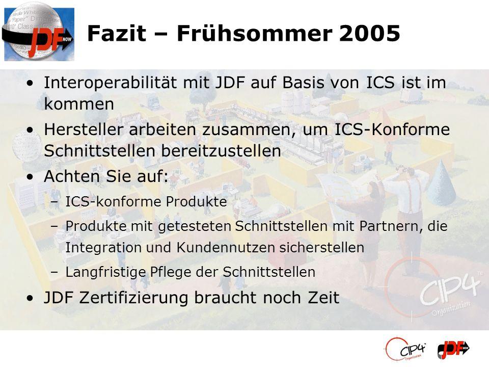 Fazit – Frühsommer 2005 Interoperabilität mit JDF auf Basis von ICS ist im kommen Hersteller arbeiten zusammen, um ICS-Konforme Schnittstellen bereitz