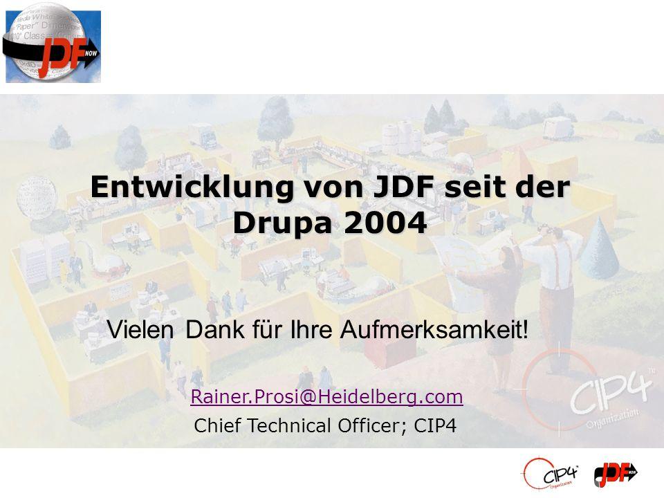 Entwicklung von JDF seit der Drupa 2004 Rainer.Prosi@Heidelberg.com Chief Technical Officer; CIP4 Vielen Dank für Ihre Aufmerksamkeit!