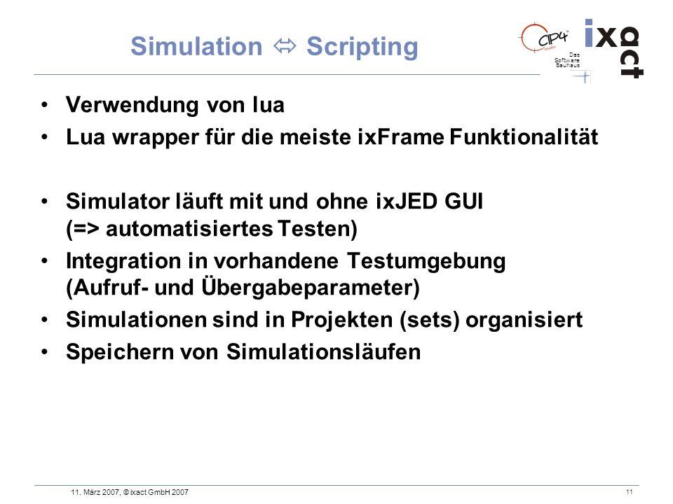 Das Software Bauhaus 11. März 2007, © ixact GmbH 2007 11 Simulation Scripting Verwendung von lua Lua wrapper für die meiste ixFrame Funktionalität Sim