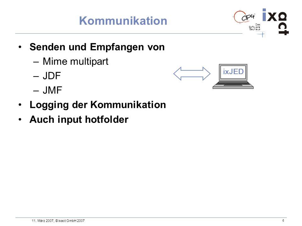 Das Software Bauhaus 6 Kommunikation Senden und Empfangen von –Mime multipart –JDF –JMF Logging der Kommunikation Auch input hotfolder ixJED 11. März