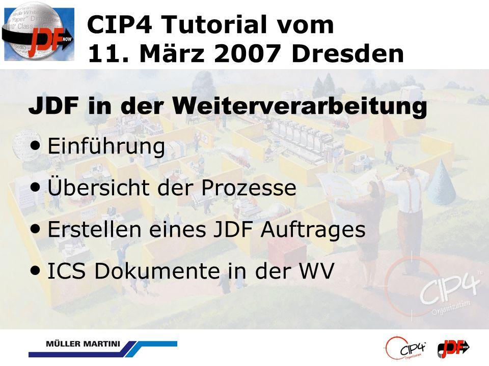 CIP4 Tutorial vom 11. März 2007 Dresden JDF in der Weiterverarbeitung Einführung Übersicht der Prozesse Erstellen eines JDF Auftrages ICS Dokumente in