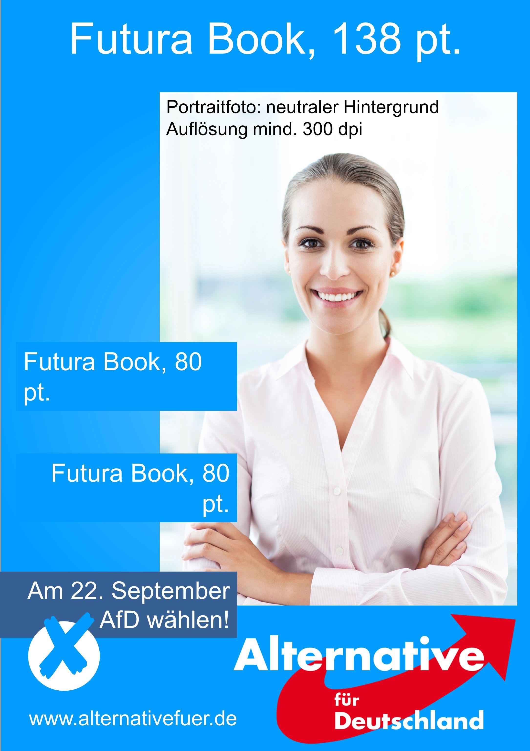 Futura Book, 138 pt. Am 22. September AfD wählen! www.alternativefuer.de Futura Book, 80 pt. Portraitfoto: neutraler Hintergrund Auflösung mind. 300 d