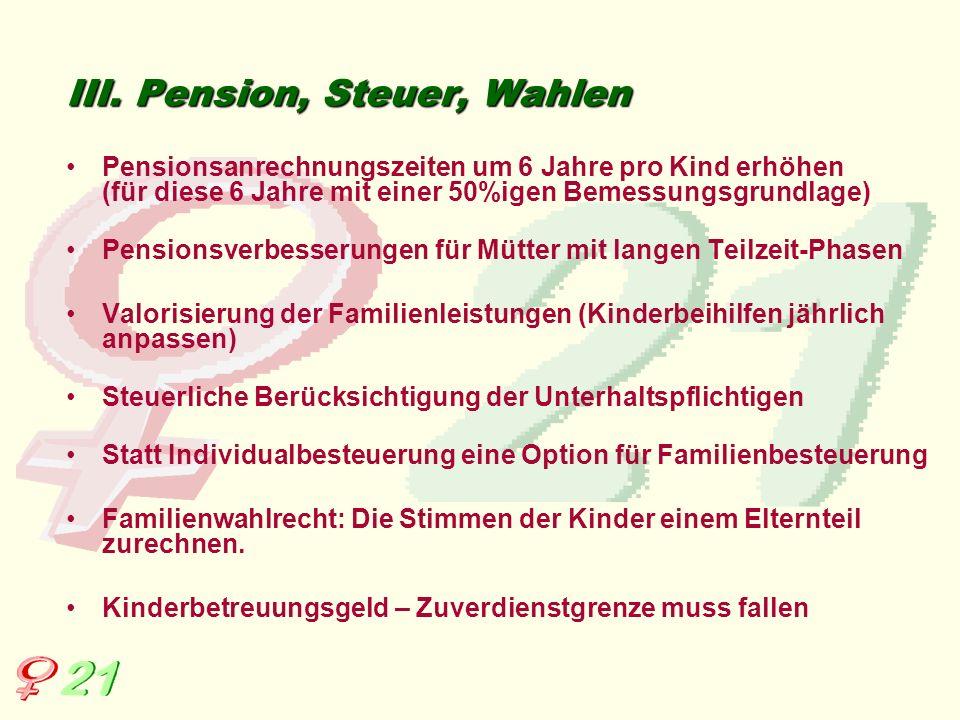 III. Pension, Steuer, Wahlen Pensionsanrechnungszeiten um 6 Jahre pro Kind erhöhen (für diese 6 Jahre mit einer 50%igen Bemessungsgrundlage) Pensionsv