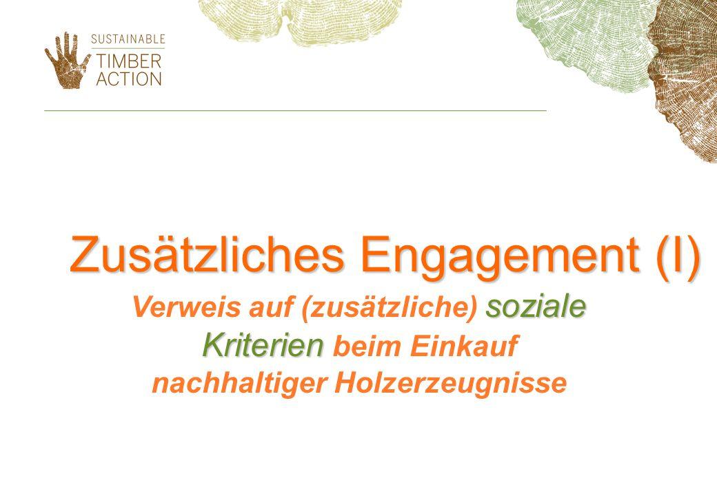 Zusätzliches Engagement (I) soziale Kriterien Verweis auf (zusätzliche) soziale Kriterien beim Einkauf nachhaltiger Holzerzeugnisse