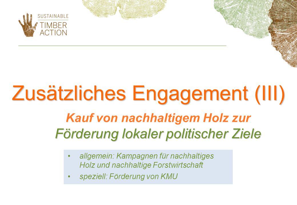 Zusätzliches Engagement (III) Förderung lokaler politischer Ziele Kauf von nachhaltigem Holz zur Förderung lokaler politischer Ziele allgemein: Kampag
