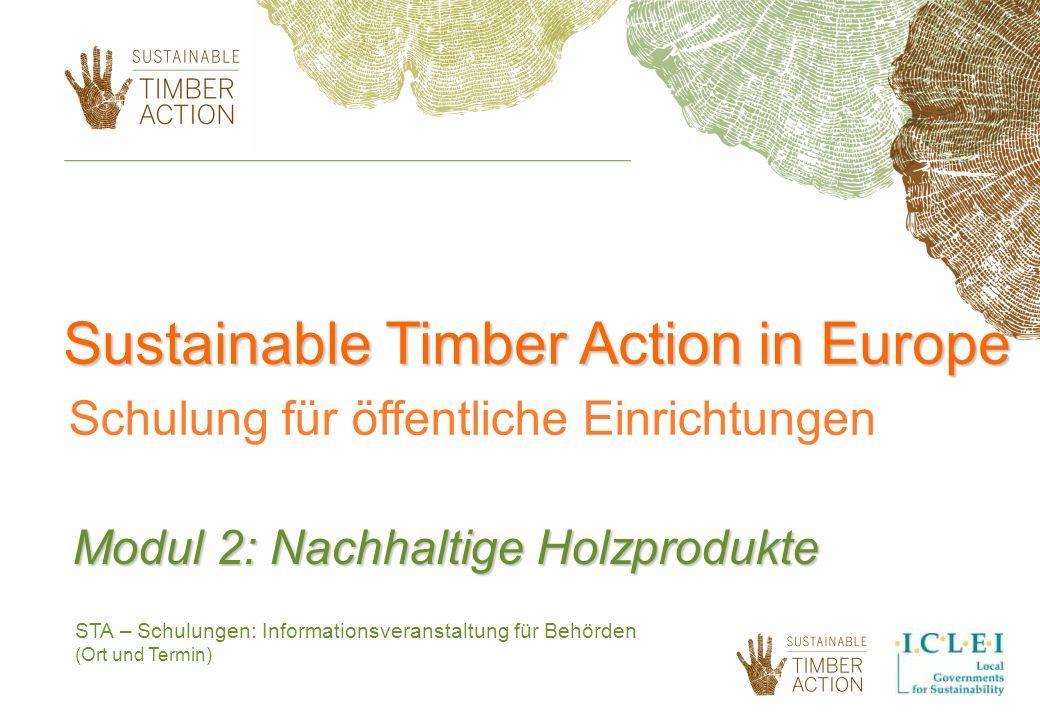 STA – Schulungen: Informationsveranstaltung für Behörden (Ort und Termin) Modul 2: Nachhaltige Holzprodukte Sustainable Timber Action in Europe Schulung für öffentliche Einrichtungen