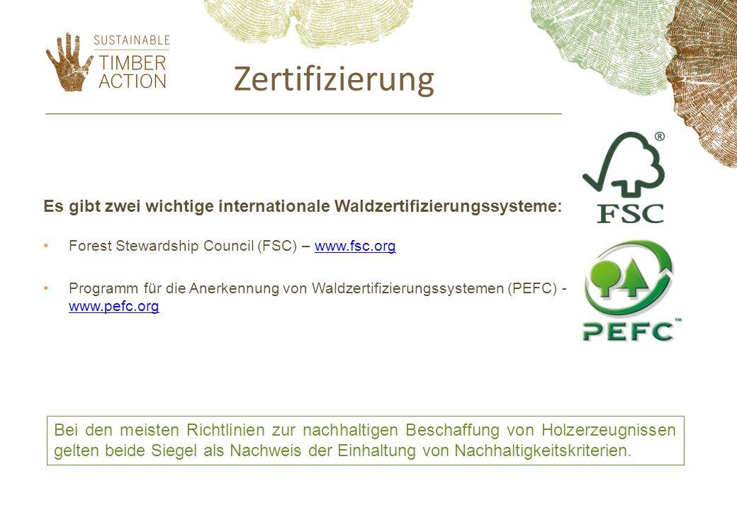 Es gibt zwei wichtige internationale Waldzertifizierungssysteme: Forest Stewardship Council (FSC) – www.fsc.orgwww.fsc.org Programm für die Anerkennung von Waldzertifizierungssystemen (PEFC) - www.pefc.org www.pefc.org Bei den meisten Richtlinien zur nachhaltigen Beschaffung von Holzerzeugnissen gelten beide Siegel als Nachweis der Einhaltung von Nachhaltigkeitskriterien.