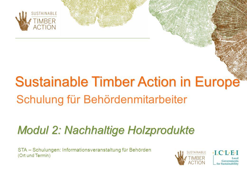 STA – Schulungen: Informationsveranstaltung für Behörden (Ort und Termin) Modul 2: Nachhaltige Holzprodukte Sustainable Timber Action in Europe Schulu