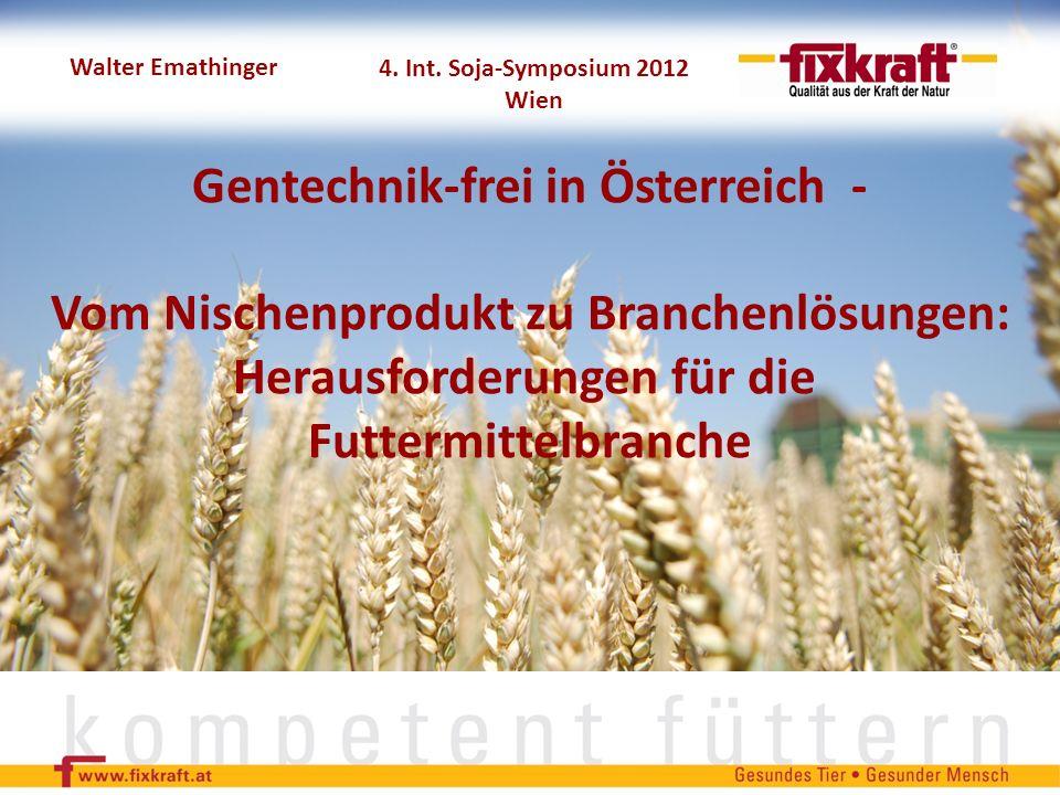 Walter Emathinger Gentechnik-frei in Österreich - Vom Nischenprodukt zu Branchenlösungen: Herausforderungen für die Futtermittelbranche 4. Int. Soja-S