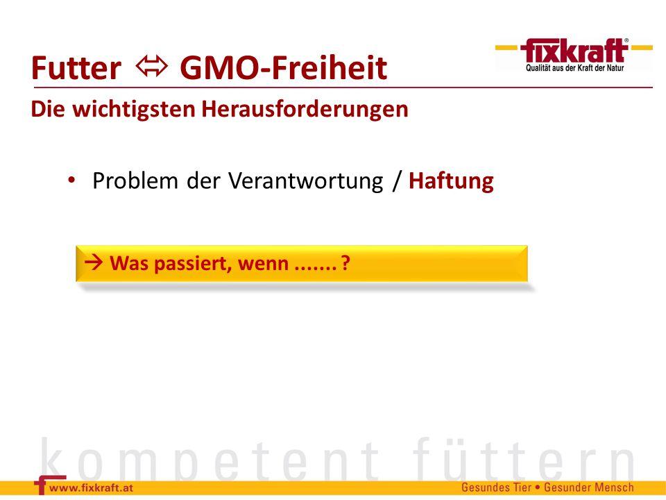 Problem der Verantwortung / Haftung Futter GMO-Freiheit Die wichtigsten Herausforderungen Was passiert, wenn....... ?