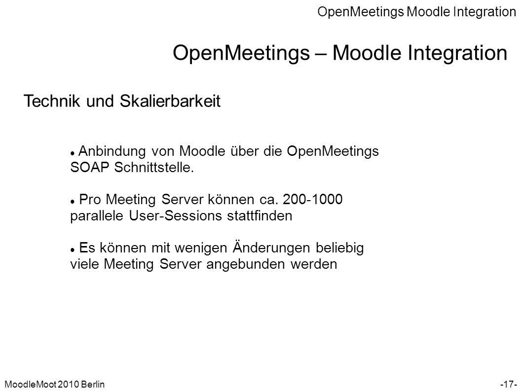 OpenMeetings Moodle Integration MoodleMoot 2010 Berlin OpenMeetings – Moodle Integration -17- Technik und Skalierbarkeit Anbindung von Moodle über die