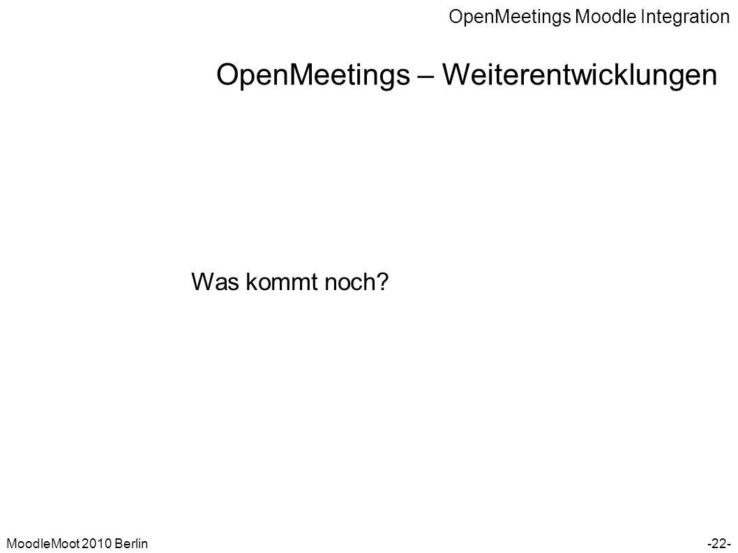 OpenMeetings Moodle Integration MoodleMoot 2010 Berlin OpenMeetings – Weiterentwicklungen -22- Was kommt noch?