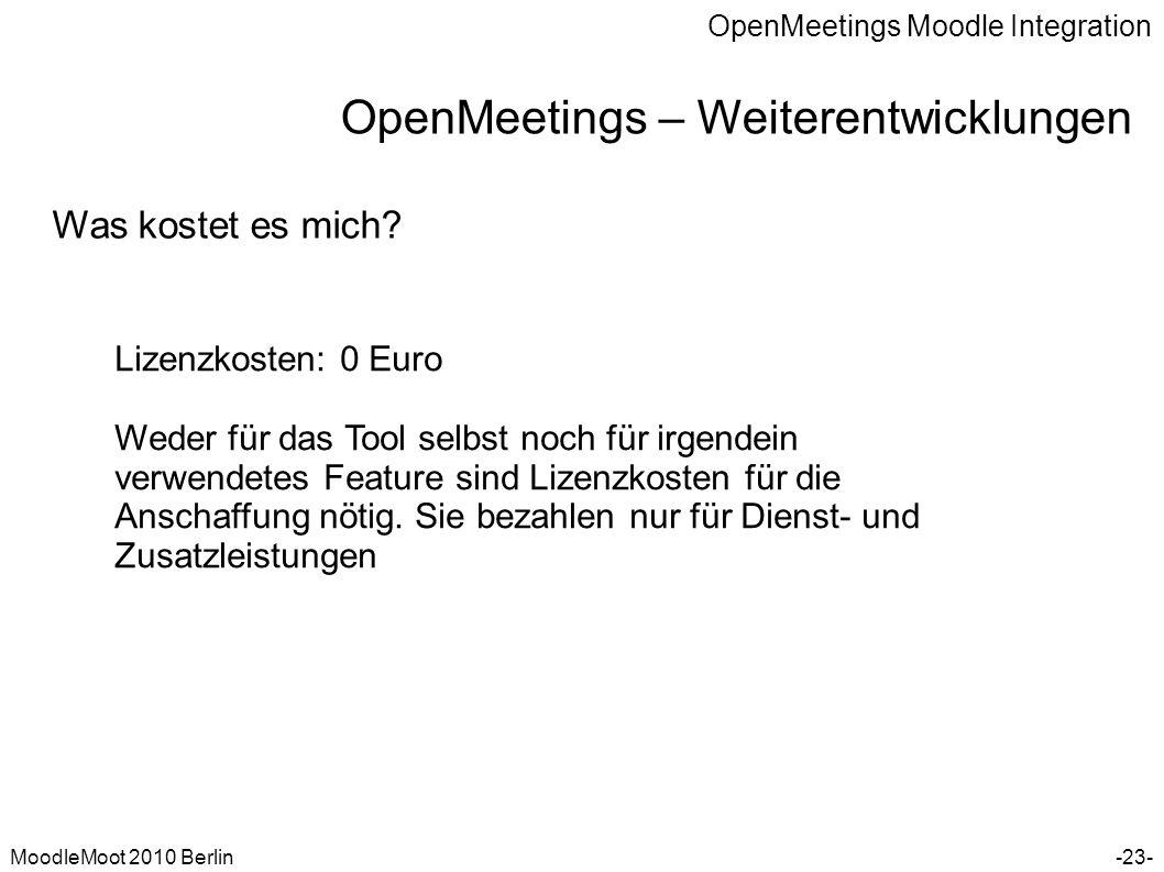 OpenMeetings Moodle Integration MoodleMoot 2010 Berlin OpenMeetings – Weiterentwicklungen -23- Was kostet es mich? Lizenzkosten: 0 Euro Weder für das