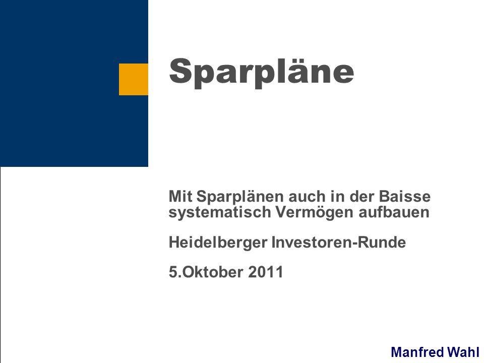Manfred Wahl Sparpläne Mit Sparplänen auch in der Baisse systematisch Vermögen aufbauen Heidelberger Investoren-Runde 5.Oktober 2011