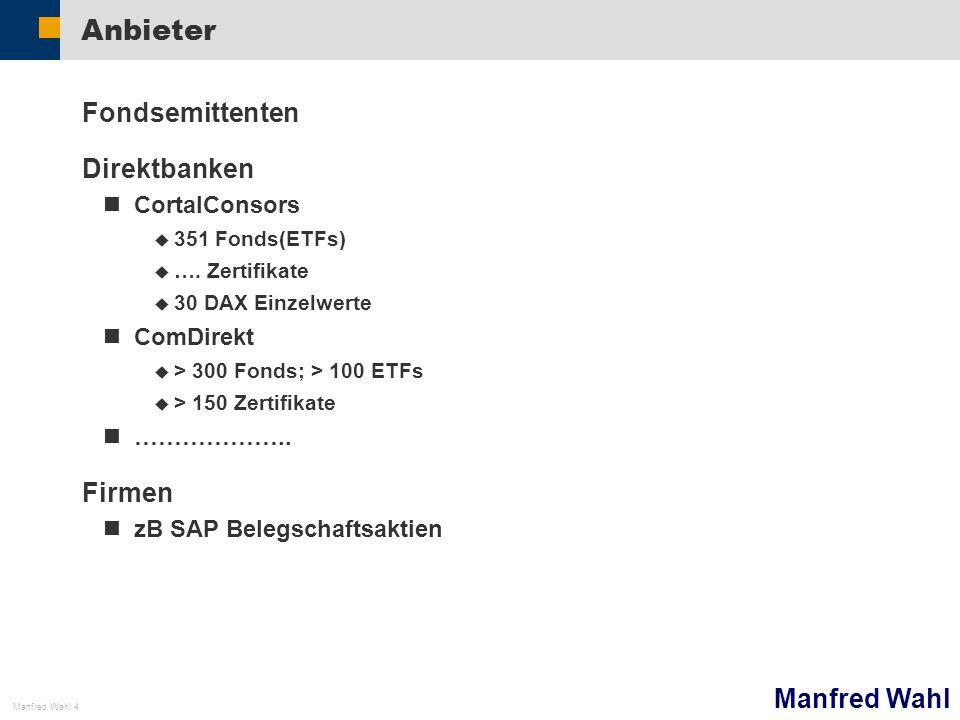 Manfred Wahl Manfred Wahl 4 Anbieter Fondsemittenten Direktbanken CortalConsors 351 Fonds(ETFs) …. Zertifikate 30 DAX Einzelwerte ComDirekt > 300 Fond